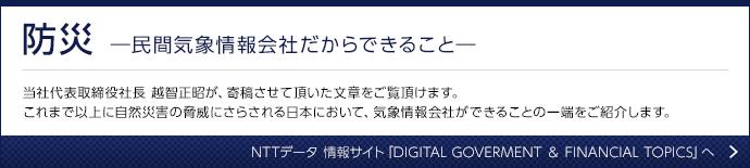 防災 ―民間気象情報会社だからできること― 当社代表取締役社長 越智正昭が、寄稿させて頂いた文章をご覧頂けます。これまで以上に自然災害の脅威にさらされる日本において、気象情報会社ができることの一端をご紹介します。NTTデータ 情報サイト「DIGITAL GOVERMENT & FINANCIAL TOPICS」へ